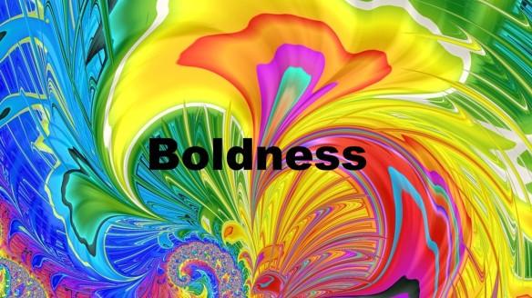 Boldness.